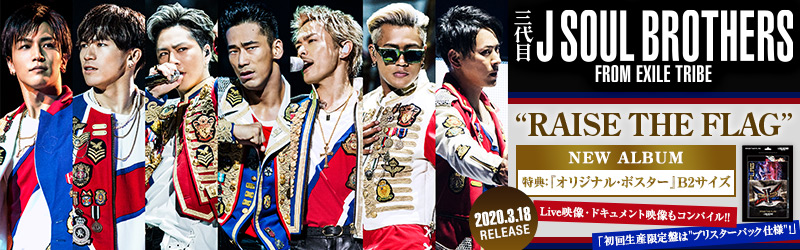 "三代目J SOUL BROTHERS LIVE TOUR 2019 ""RAISE THE FLAG"" DVD/Blu-ray 特集ページ"